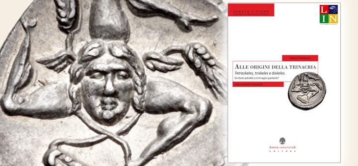 """""""Alle origini della Trinacria. Tetraskeles, triskeles e diskeles. Simboli astratti o immagini parlanti? I documenti monetali"""": il nuovo libro di Anna Sapienza"""